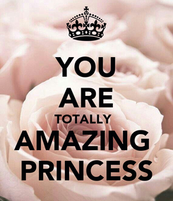 Poster: YOU ARE TOTALLY   AMAZING  PRINCESS