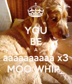 Poster: YOU BE A aaaaaaaaaa x3 MOO WHIP_