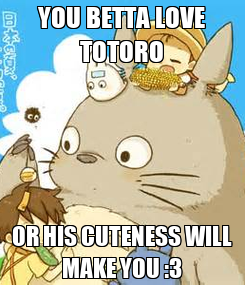 Poster: YOU BETTA LOVE TOTORO OR HIS CUTENESS WILL MAKE YOU :3