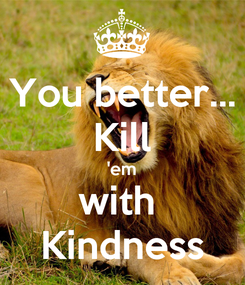 Poster: You better... Kill 'em with  Kindness