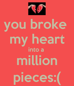Poster: you broke  my heart into a  million pieces:(