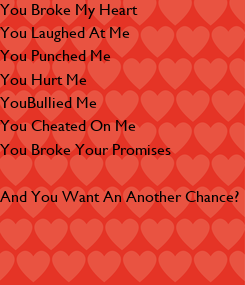 Poster: You Broke My Heart You Laughed At Me You Punched Me You Hurt Me YouBullied Me You Cheated On Me You Broke Your Promises  And You Want An Another Chance?