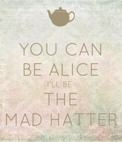 Poster: YOU CAN BE ALICE I'LL BE  THE MAD HATTER