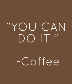 """Poster: """"YOU CAN  DO IT!""""  -Coffee"""