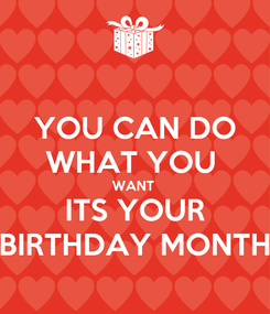 Poster: YOU CAN DO WHAT YOU  WANT  ITS YOUR BIRTHDAY MONTH