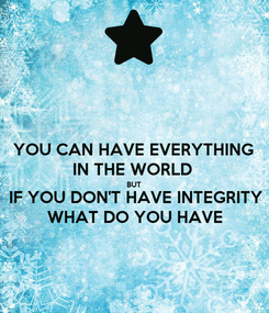 Poster: YOU CAN HAVE EVERYTHING  IN THE WORLD  BUT IF YOU DON'T HAVE INTEGRITY WHAT DO YOU HAVE