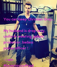 Poster: You can keep Christian Gray...  My husband is drop sexy, uniform wearing, gallant protector, badass  police officer !   - I win  #lovemycop#cpd