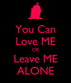 Poster: You Can Love ME OR Leave ME ALONE