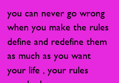 Poster: you can never go wrong  when you make the rules define and redefine them  as much as you want your life , your rules  now be happy