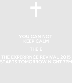 Poster: YOU CAN NOT  KEEP CALM THE E THE EXPERIRNCE REVIVAL 2015 STARTS TOMORROW NIGHT 7PM