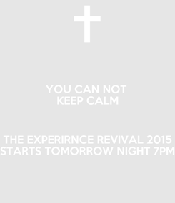 Poster: YOU CAN NOT  KEEP CALM  THE EXPERIRNCE REVIVAL 2015 STARTS TOMORROW NIGHT 7PM