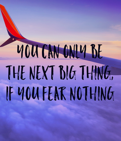 Poster: You can only be the next big thing, if you fear nothing