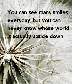 Poster: You can see many smiles everyday, but you can never know whose world is actually upside down