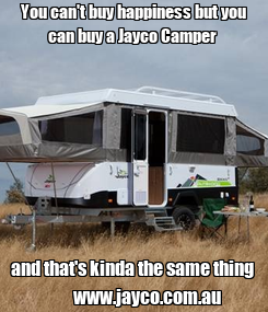 Poster: You can't buy happiness but you can buy a Jayco Camper  and that's kinda the same thing          www.jayco.com.au