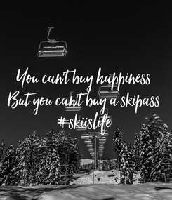 Poster: You can't buy happiness But you can't buy a skipass #skiislife