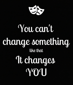 Poster: You can't  change something like that It changes  YOU