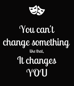 Poster: You can't change something  like that, It changes YOU