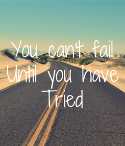 Poster: You can't fail Until you have Tried