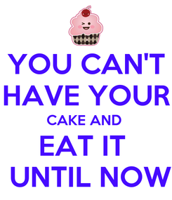 Poster: YOU CAN'T HAVE YOUR CAKE AND  EAT IT   UNTIL NOW