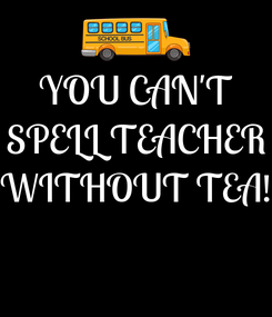 Poster: YOU CAN'T SPELL TEACHER WITHOUT TEA!