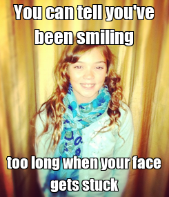 Poster: You can tell you've been smiling too long when your face gets stuck