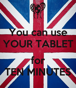 Poster: You can use YOUR TABLET  for TEN MINUTES