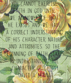 Poster: You cannot exercise  faith in God until  we acknowledge that  He exists and we have  a correct understanding  of His character, nature,  and attributes. So the  beginning of faith starts
