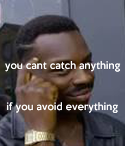 Poster: you cant catch anything    if you avoid everything