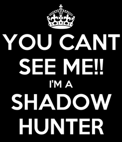 Poster: YOU CANT SEE ME!! I'M A SHADOW HUNTER