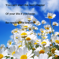 Poster: You can't start the next chapter  Of your life if you keep  Re-reading the last one