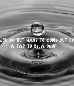 Poster:      you do not have to come out of       a tap to be a drop