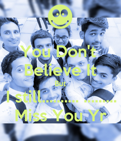 Poster: You Don't  Believe It But I still.......... ......... Miss You Yr