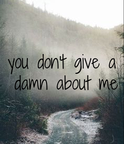 Poster: you don't give a  damn about me