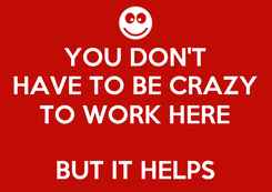 Poster: YOU DON'T HAVE TO BE CRAZY TO WORK HERE  BUT IT HELPS