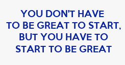 Poster: YOU DON'T HAVE  TO BE GREAT TO START, BUT YOU HAVE TO START TO BE GREAT