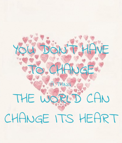 Poster: YOU DON'T HAVE TO CHANGE A THING THE WORLD CAN CHANGE ITS HEART