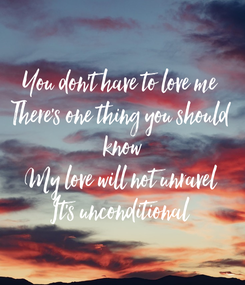 Poster: You don't have to love me There's one thing you should  know My love will not unravel It's unconditional