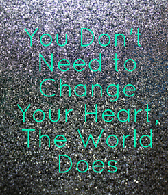 Poster: You Don't  Need to  Change  Your Heart,  The World  Does