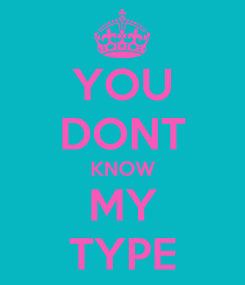 Poster: YOU DONT KNOW MY TYPE