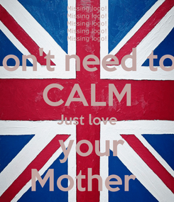 Poster: You don't need to keep CALM Just love  your Mother