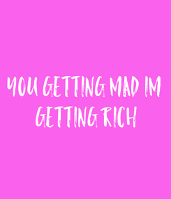 Poster: you getting mad im  getting rich