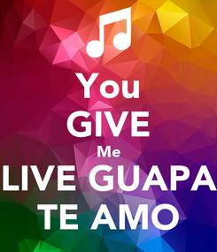 Poster: You GIVE Me LIVE GUAPA TE AMO