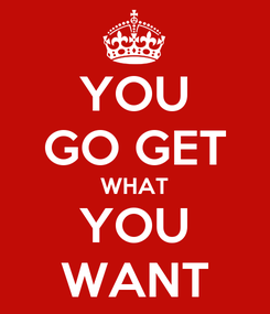 Poster: YOU GO GET WHAT YOU WANT