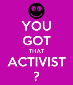 Poster: YOU GOT THAT ACTIVIST ?