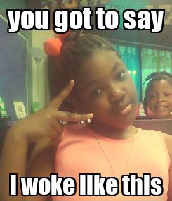 Poster: you got to say i woke like this