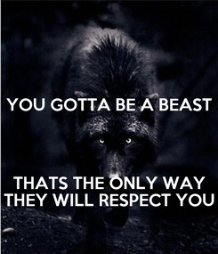Poster: YOU GOTTA BE A BEAST   THATS THE ONLY WAY THEY WILL RESPECT YOU
