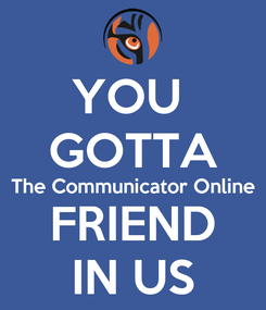 Poster: YOU  GOTTA The Communicator Online FRIEND IN US