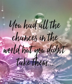 Poster: You had all the chances in the world but you didn't take them...