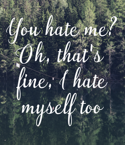 Poster: You hate me? Oh, that's  fine, I hate myself too