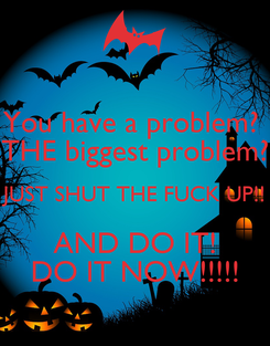 Poster: You have a problem?  THE biggest problem? JUST SHUT THE FUCK UP!! AND DO IT! DO IT NOW!!!!!